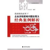企业财税培训用书:最新税收政策下企业涉税疑难问题处理及经典案例解析
