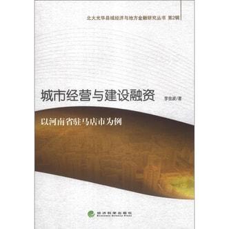 北大光华县域经济与地方金融研究丛书(第2辑)·城市经营与建设融资:以河南省驻马店市为例