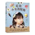 【繁體】超萌小女孩髮飾:只要緞帶、零碼布,做出50款讓人驚嘆「太可愛!」的韓系潮流飾品(附QR碼示範)