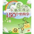 5小时教会孩子150个常用字:入门篇(针对年龄4-7岁)