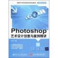 国家示范性高职高专规划教材·计算机系列:Photoshop艺术设计创意与案例精讲